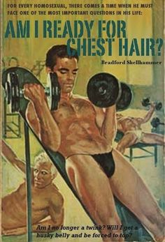 """""""Am I Ready For Chest Hair?""""   12 Insane Queer Pulp NovelCovers (via BuzzFeed).    If you have to ask, no, you are not ready for chest hair. Anyhow, click through to see the rest of the gallery."""