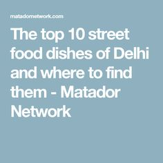 The top 10 street food dishes of Delhi and where to find them - Matador Network
