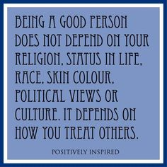 Being a good person does not depend on your religion, status in life, race, skin color, political views or culture. It depends on how you treat others. Great Quotes, Quotes To Live By, Inspirational Quotes, Random Quotes, Awesome Quotes, Quirky Quotes, Motivational Quotes, Great Words, Wise Words