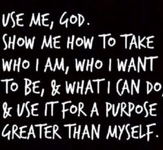 Use me, God.  Show me how to take who I am, who I want to be, & what I can do, & use it for a purpose greater than myself.