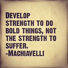 """""""Develop strength to do bold things, not the strength to suffer."""" ~Machiavelli #quote #strength"""