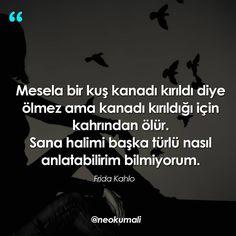 Mesela bir kuş kanadı kırıldı diye ölmez ama kanadı kırıldığı için kahrından ölür. Sana halimi başka türlü nasıl anlatabilirim bilmiyorum. - Frida Kahlo (Kaynak: Instagram - neokumali) #sözler #anlamlısözler #güzelsözler #manalısözler #özlüsözler #alıntı #alıntılar #alıntıdır #alıntısözler #şiir #edebiyat Philosophical Quotes, Strong Love, Meaningful Words, Quran, Karma, Vocabulary, Quotations, Literature, Poems