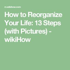 How to Reorganize Your Life: 13 Steps (with Pictures) - wikiHow