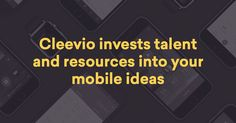CLEEVIO - We invest talent and resources into your mobile ideas