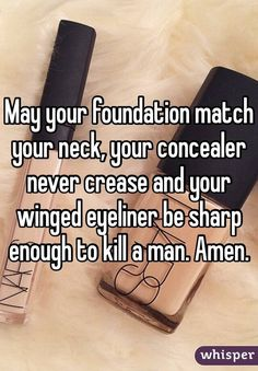 May your foundation match your neck, your concealer never crease and your winged eyeliner be sharp enough to kill a man. Amen.