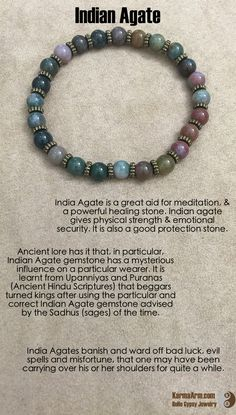 India Agate is a great aid for meditation, & a powerful healing stone. Indian agate gives physical strength & emotional security. It is also a good protection stone.  hey are then ripe with the human healing energies and powers to banish and ward of bad luck, evil spells and misfortune, in every sphere of life, that one may have been carrying over his or her shoulders for quite a while.  GOOD FORTUNE: Indian Agate Yoga Mala Bracelet