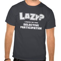 Lazy? I prefer the term selective participation