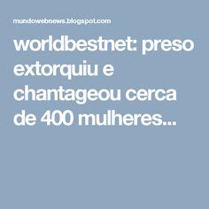 worldbestnet: preso extorquiu e chantageou cerca de 400 mulheres...