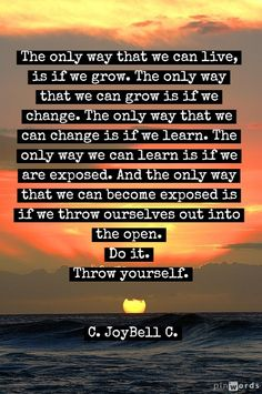 And the only way that we can become exposed is if we throw ourselves out into the open.  Do it. Throw yourself.....and grow.
