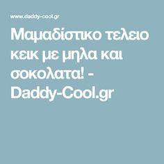Μαμαδίστικο τελειο κεικ με μηλα και σοκολατα! - Daddy-Cool.gr Daddy, Fathers