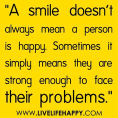 """""""A smile doesn't always mean a person is happy. Sometimes it simply means they are strong enough to face their problems.""""    Mind Healing! http://thespottydogg.com/review/life/"""