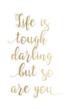 Life is tough darling but so are you