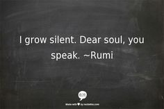 I grow silent. Dear soul, you speak. - Rumi                                                                                                                                                                                 More