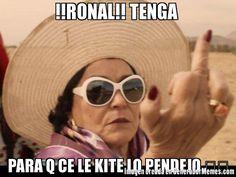 !!RONAL!! TENGA  PARA Q CE LE KITE LO PENDEJO �� - Meme Carmen Salinas cool