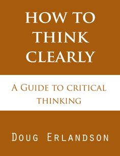 How to Think Clearly: A Guide to Critical Thinking  by Doug Erlandson ($4.83) http://www.amazon.com/How-to-Think-Clearly-A-Guide-to-Critical-Thinking/dp/B0093KWBAA%3FSubscriptionId%3D%26tag%3Dhpb4-20%26linkCode%3Dxm2%26camp%3D1789%26creative%3D390957%26creativeASIN%3DB0093KWBAA&rpid=fo1391834808/How_to_Think_Clearly_A_Guide_to_Critical_Thinking