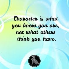 Character is what you know you are, not what others think you have. Marva Collins
