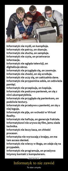 Informatyk to nie zawód – To stan umysłu Informatyk nie myśli, on kompiluje.Informatyk nie patrzy, on skanuje.Informatyk nie słucha, on sampluje.Informatyk nie czyta, on przetwarzainformacje.Informatyk nie ogląda telewizji, ondigitalizuje obraz.Informatyk nie przygląda się, on zoomuje.Informatyk nie chodzi, on się scrolluje.Informatyk nie uczy się, on uaktualnia dane.Informatyk nie przypomina sobie, on odświeżapamięć.Informatyk nie przepisuje, on kopiuje.Informatyk nie podrywa panienek, on…
