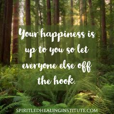 Your happiness is up to you so let everyone else off the hook.