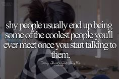 Shy people usually end up being some of the coolest people you'll ever meet once you start talking to them.