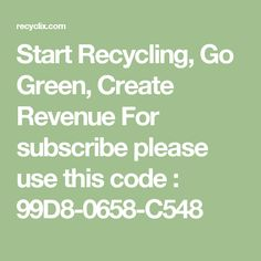 Start Recycling, Go Green, Create Revenue For subscribe please use this code :   99D8-0658-C548