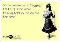 "Some People Call it ""Nagging,"" I Call it,""Just Do What I Freaking Told You to do the First Time!"""
