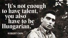 Robert Capa another famous Hungarian who quoted: It's not enough to have talent, you also have to be Hungarian. Indochine, I Like Him, Funny Pictures With Captions, Budapest Hungary, My Heritage, Enough Is Enough, Famous Quotes, Growing Up, Funny Quotes