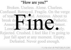 This is pretty much how I feel all the time. The words behind the fine all describe me. Sad Quotes, Quotes To Live By, Life Quotes, Inspirational Quotes, Bipolar Quotes, Lonely Quotes, Text Quotes, Im Fine Quotes, Mistake Quotes