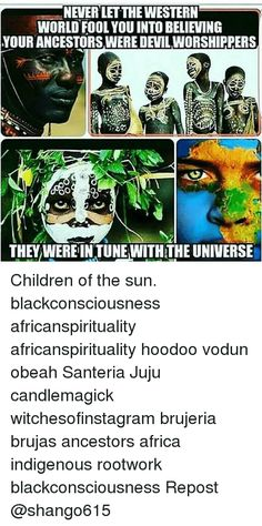 Africa, Children, and Memes: NEVERLETTHE WESTERN WORLD FOOL YOU INTO BELIEVING YOUR ANCESTORSWERE DEVILWORSHIPPERS OO THEY WEREINTUNEWITHTHE UNIVERSE Children of the sun. blackconsciousness africanspirituality africanspirituality hoodoo vodun obeah Santeria Juju candlemagick witchesofinstagram brujeria brujas ancestors africa indigenous rootwork blackconsciousness Repost @shango615