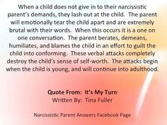 When a child does not give in to their narcissistic parent's demands, they lash out at the child. The parent will emotionally tear the child apart & are extremely brutal with their words. When this occurs, it is a one on one conversation. The parent berates, demeans, humiliates & blames the child in an effort to guilt the child into conforming. These verbal attacks completely destroy the child's sense of self-worth. The attacks begin when the child is young & will continue into adulthood.