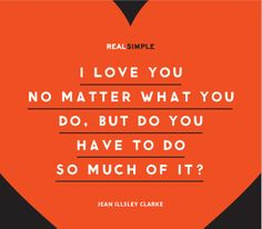 """I love you no matter what you do, but do you have to do so much of it?"" —Jean Illsley Clarke #quotes"