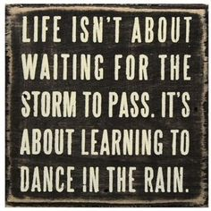 This is my motto:  I have learned to dance in the rain.  Some days it's easier than others and some days I sit in the puddle and cry.  I hate cancer.