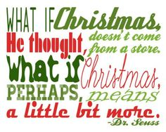 "What if Christmas, he thought, doesn't come from a store. What if Christmas, perhaps, means a little bit more."" ― Dr. Seuss"