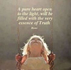 A pure heart open to the light, will be filled with the very essence of truth. Rumi