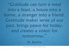"""Gratitude can turn a meal into a feast, a house into a home, a stranger into a friend. Gratitude makes sense of our past, brings peace for today, and creates a vision for tomorrow."""