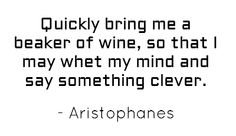 'Quickly bring me a beaker of wine, so that I may whet my mind and say something clever.'- Aristophanes