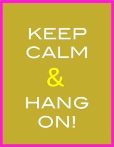 keep calm & hang on