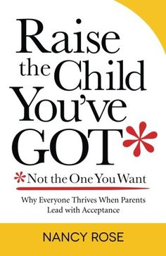 Raise the Child You've Got - Not the One You Want: Why Everyone Thrives When Parents Lead with Acceptance by Nancy Rose http://www.amazon.com/dp/0988903806/ref=cm_sw_r_pi_dp_X1Vivb1DEG9T8