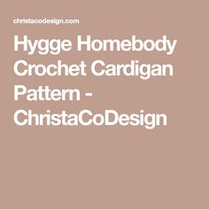 Hygge Homebody Crochet Cardigan Pattern - ChristaCoDesign