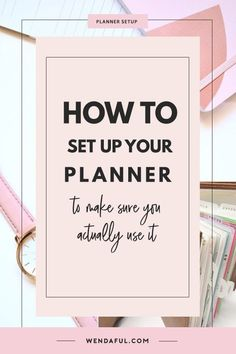 Tips for Setting Up Your Planner After you have purchased your planner, the first thing you need to do is set it up. But where do you start? What should you write in it? How will you organize it so that it can be an easy to use system for you and your lif
