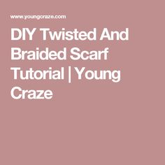 DIY Twisted And Braided Scarf Tutorial  |   Young Craze
