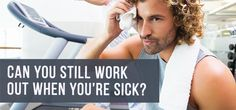 Can You Still Work Out When You Are Sick? ---You may be able to safely burn some calories while you fight off your symptoms as long as you stick to the right workouts and avoid overexerting yourself...