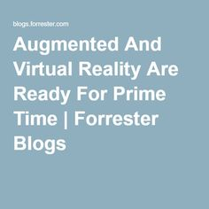 Augmented And Virtual Reality Are Ready For Prime Time | Forrester Blogs