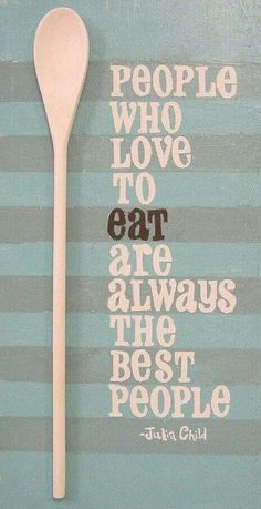 QUOTE | People who love to eat are always the best people - Julia Child