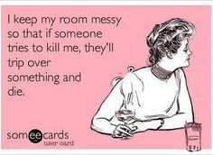 I keep my room messy so that if someone tries to kill me, they'll trip over something and die.