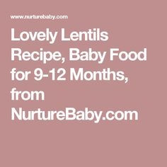 Lovely Lentils Recipe, Baby Food for 9-12 Months, from NurtureBaby.com