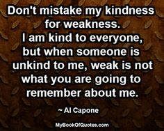 Don't mistake my kindness for weakness. I am kind to everyone, but when someone is unkind to me, weak is not what you are going to remember ...