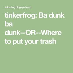tinkerfrog: Ba dunk ba dunk--OR--Where to put your trash