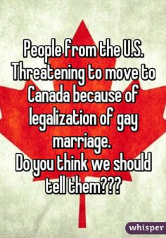 """People from the U.S. Threatening to move to Canada because of legalization of gay marriage. Do you think we should tell them?"""