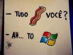 tdo bacon vc?... Ah to windows