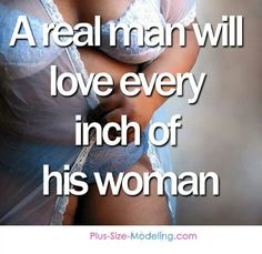 ask my wife...she will tell you.....my man LOVES every inch of me.  I do....I really do...mmm..mmm....mmm!!!